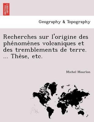 Recherches Sur L'Origine Des Phe Nome Nes Volcaniques Et Des Tremblements de Terre. ... the Se, Etc. (Paperback)