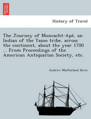 The Journey of Moncacht-Ape, an Indian of the Yazoo Tribe, Across the Continent, about the Year 1700 ... from Proceedings of the American Antiquarian Society, Etc. (Paperback)
