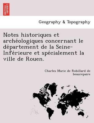Notes Historiques Et Arche Ologiques Concernant Le de Partement de La Seine-Infe Rieure Et Spe Cialement La Ville de Rouen. (Paperback)