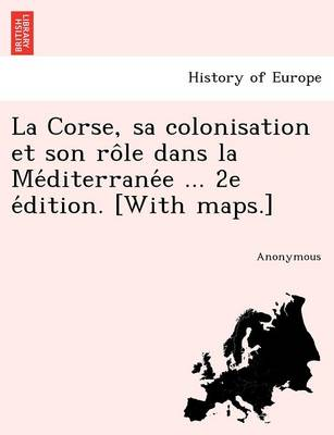 La Corse, Sa Colonisation Et Son Ro Le Dans La Me Diterrane E ... 2e E Dition. [With Maps.] (Paperback)