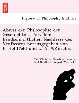 Abriss Der Philosophie Der Geschichte ... Aus Dem Handschriftlichen Nachlasse Des Verfassers Herausgegeben Von ... P. Hohlfeld Und ... A. Wu Nsche. (Paperback)