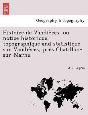 Histoire de Vandie Res, Ou Notice Historique, Topographique and Statistique Sur Vandie Res, Pre S Cha Tillon-Sur-Marne. (Paperback)