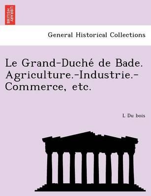 Le Grand-Duche de Bade. Agriculture.-Industrie.-Commerce, Etc. (Paperback)