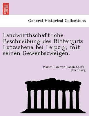 Landwirthschaftliche Beschreibung Des Ritterguts Lu Tzschena Bei Leipzig, Mit Seinen Gewerbszweigen. (Paperback)