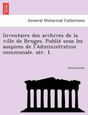 Inventaire Des Archives de La Ville de Bruges. Publie Sous Les Auspices de L'Administration Communale. Se R. 1. (Paperback)