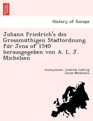 Johann Friedrich's Des Grossmu Thigen Stadtordnung Fu R Jena of 1540 Herausgegeben Von A. L. J. Michelsen (Paperback)