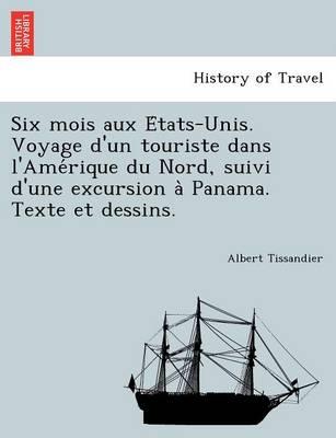 Six Mois Aux E Tats-Unis. Voyage D'Un Touriste Dans L'Ame Rique Du Nord, Suivi D'Une Excursion a Panama. Texte Et Dessins. (Paperback)