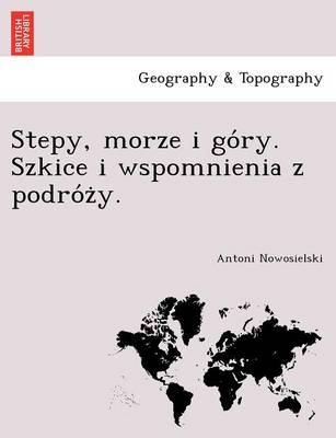 Stepy, Morze I Go Ry. Szkice I Wspomnienia Z Podro Z Y. (Paperback)