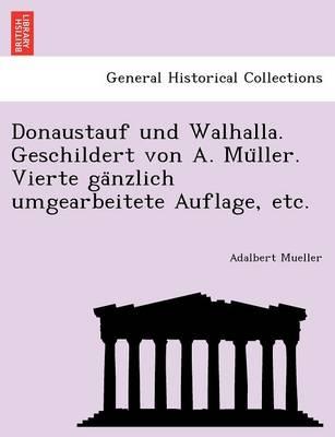 Donaustauf und Walhalla. Geschildert von A. Müller. Vierte gänzlich umgearbeitete Auflage, etc. (Paperback)