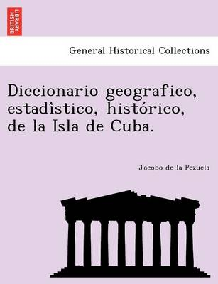 Diccionario Geografico, Estadi Stico, Histo Rico, de La Isla de Cuba. (Paperback)