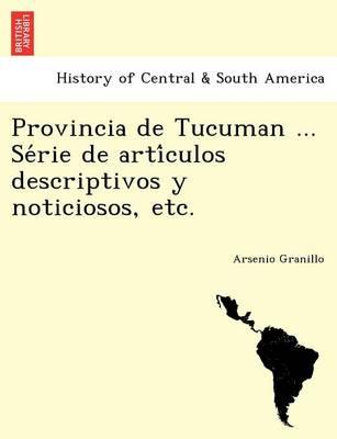 Provincia de Tucuman ... Se rie de arti culos descriptivos y noticiosos, etc. (Paperback)