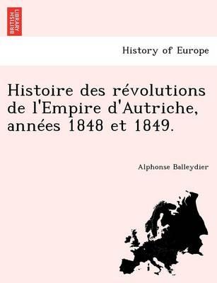 Histoire Des Revolutions de L'Empire D'Autriche, Annees 1848 Et 1849. (Paperback)