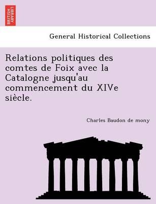 Relations Politiques Des Comtes de Foix Avec La Catalogne Jusqu'au Commencement Du Xive Sie Cle. (Paperback)