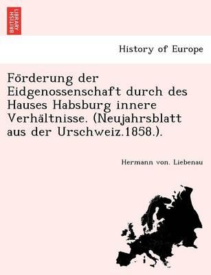 Fo Rderung Der Eidgenossenschaft Durch Des Hauses Habsburg Innere Verha Ltnisse (Paperback)