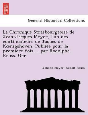 La Chronique Strasbourgeoise de Jean-Jacques Meyer, L'Un Des Continuateurs de Jaques de K Nigshoven. Publiee Pour La Premiere Fois ... Par Rodolphe Reuss. Ger. (Paperback)