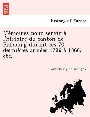 Me Moires Pour Servir A L'Histoire Du Canton de Fribourg Durant Les 70 Dernie Res Anne Es 1796 a 1866, Etc. (Paperback)