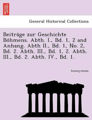 Beitra GE Zur Geschichte Bo Hmens. Abth. I., Bd. 1, 2 and Anhang. Abth II., Bd. 1, No. 2, Bd. 2. Abth. III., Bd. 1, 2. Abth. III., Bd. 2. Abth. IV., B (Paperback)