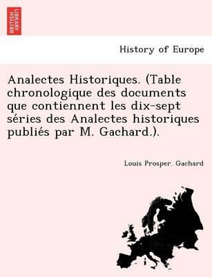 Analectes Historiques. (Table Chronologique Des Documents Que Contiennent Les Dix-Sept Se Ries Des Analectes Historiques Publie S Par M. Gachard.). (Paperback)