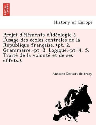 Projet D'e Le Ments D'Ide Ologie A L'Usage Des E Coles Centrales de La Re Publique Franc Aise. (PT. 2. Grammaire.-PT. 3. Logique.-PT. 4, 5. Traite de (Paperback)