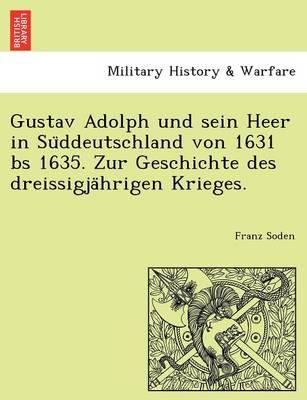 Gustav Adolph Und Sein Heer in Su Ddeutschland Von 1631 Bs 1635. Zur Geschichte Des Dreissigja Hrigen Krieges. (Paperback)