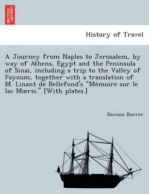 A Journey from Naples to Jerusalem, by way of Athens, Egypt and the Peninsula of Sinai, including a trip to the Valley of Fayoum, together with a translation of M. Linant de Bellefond's Mémoire sur le lac Moeris. [With plates.] (Paperback)