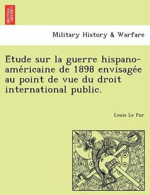 E Tude Sur La Guerre Hispano-AME Ricaine de 1898 Envisage E Au Point de Vue Du Droit International Public. (Paperback)