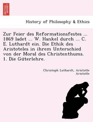 Zur Feier Des Reformationsfestes ... 1869 Ladet ... W. Hankel Durch ... C. E. Luthardt Ein. Die Ethik Des Aristoteles in Ihrem Unterschied Von Der Mor (Paperback)