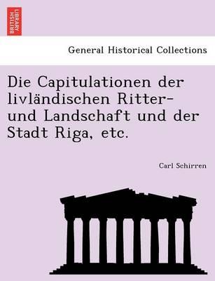 Die Capitulationen Der Livla Ndischen Ritter- Und Landschaft Und Der Stadt Riga, Etc. (Paperback)