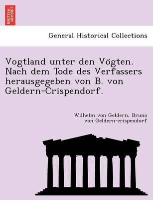 Vogtland Unter Den Vo Gten. Nach Dem Tode Des Verfassers Herausgegeben Von B. Von Geldern-Crispendorf. (Paperback)