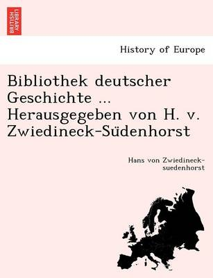 Bibliothek Deutscher Geschichte ... Herausgegeben Von H. V. Zwiedineck-Su Denhorst. (Paperback)