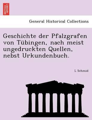 Geschichte Der Pfalzgrafen Von Tubingen, Nach Meist Ungedruckten Quellen, Nebst Urkundenbuch. (Paperback)