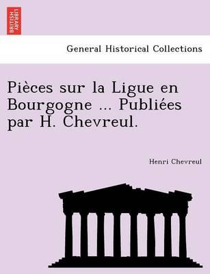 Pie Ces Sur La Ligue En Bourgogne ... Publie Es Par H. Chevreul. (Paperback)