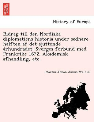 Bidrag till den Nordiska diplomatiens historia under sednare hälften af det sjuttonde århundradet. Sverges förbund med Frankrike 1672. Akademisk afhandling, etc. (Paperback)
