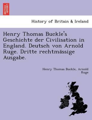 Henry Thomas Buckle's Geschichte Der Civilisation in England. Deutsch Von Arnold Ruge. Dritte Rechtma Ssige Ausgabe. (Paperback)