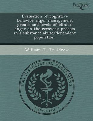 Evaluation of Cognitive Behavior Anger Management Groups and Levels of Clinical Anger on the Recovery Process in a Substance Abuse/Dependent Populatio (Paperback)