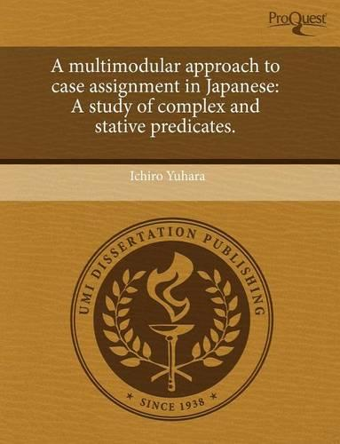 A Multimodular Approach to Case Assignment in Japanese: A Study of Complex and Stative Predicates. (Paperback)