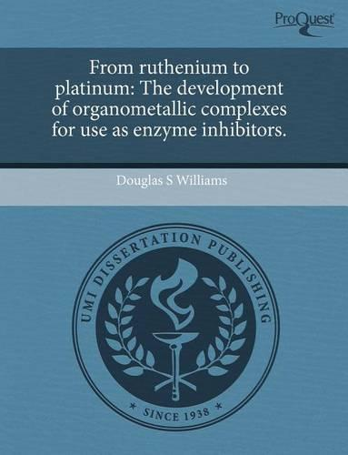 From Ruthenium to Platinum: The Development of Organometallic Complexes for Use as Enzyme Inhibitors. (Paperback)