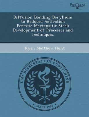 Diffusion Bonding Beryllium to Reduced Activation Ferritic Martensitic Steel: Development of Processes and Techniques (Paperback)
