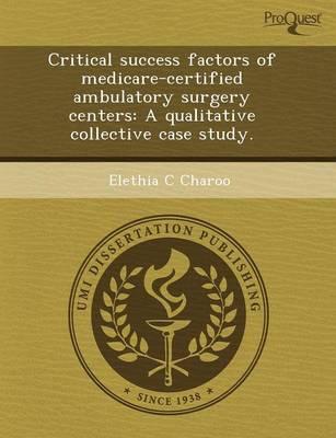 Critical Success Factors of Medicare-Certified Ambulatory Surgery Centers: A Qualitative Collective Case Study (Paperback)