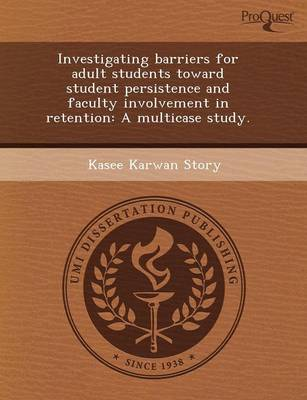 Investigating Barriers for Adult Students Toward Student Persistence and Faculty Involvement in Retention: A Multicase Study (Paperback)