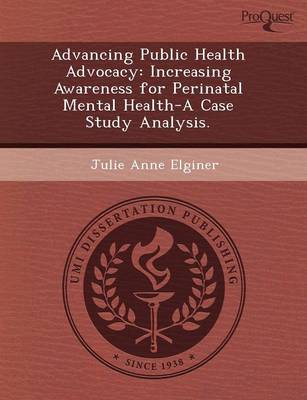Advancing Public Health Advocacy: Increasing Awareness for Perinatal Mental Health-A Case Study Analysis (Paperback)
