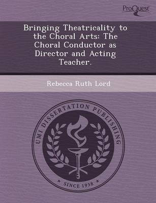 Bringing Theatricality to the Choral Arts: The Choral Conductor as Director and Acting Teacher (Paperback)
