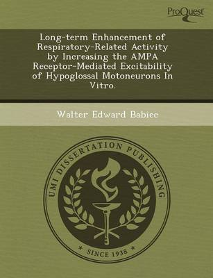 Long-Term Enhancement of Respiratory-Related Activity by Increasing the Ampa Receptor-Mediated Excitability of Hypoglossal Motoneurons in Vitro (Paperback)