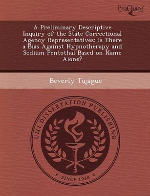 A Preliminary Descriptive Inquiry of the State Correctional Agency Representatives: Is There a Bias Against Hypnotherapy and Sodium Pentothal Based (Paperback)