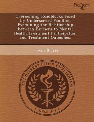Overcoming Roadblocks Faced by Underserved Families: Examining the Relationship Between Barriers to Mental Health Treatment Participation and Treatmen (Paperback)
