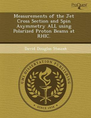 Measurements of the Jet Cross Section and Spin Asymmetry All Using Polarized Proton Beams at Rhic (Paperback)