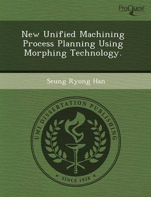 New Unified Machining Process Planning Using Morphing Technology (Paperback)