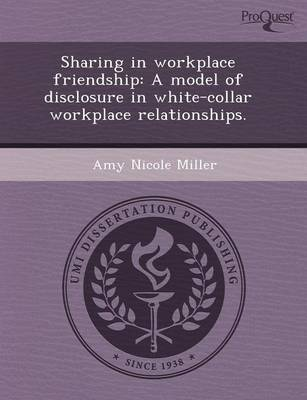 Sharing in Workplace Friendship: A Model of Disclosure in White-Collar Workplace Relationships (Paperback)