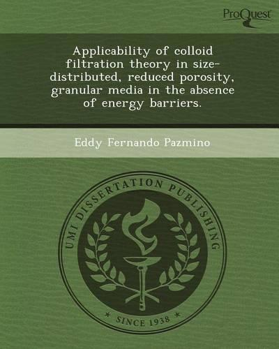 Applicability of Colloid Filtration Theory in Size-Distributed, Reduced Porosity, Granular Media in the Absence of Energy Barriers. (Paperback)
