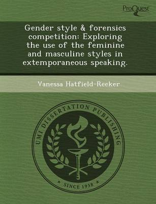 Gender Style & Forensics Competition: Exploring the Use of the Feminine and Masculine Styles in Extemporaneous Speaking (Paperback)